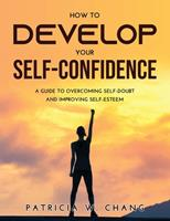 How to Develop Your Self-Confidence: A Guide To Overcoming Self-Doubt And Improving Self-Esteem 9615983268 Book Cover