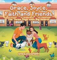 Grace, Joyce, Faith and Friends: The Three Dogs with Big Hearts 1543760473 Book Cover