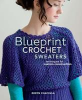 Blueprint Crochet Sweaters: Techniques for Custom Construction 1596688289 Book Cover