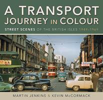 A Transport Journey in Colour: Street Scenes of the British Isles 1949 - 1969 1526764121 Book Cover