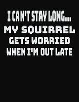 I Can't Stay Long... My Squirrel Gets Worried When I'm Out Late: College Ruled Notebook Journal for Squirrel Lovers 1704062381 Book Cover