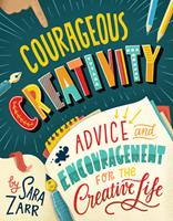 Courageous Creativity: Advice and Encouragement for the Creative Life 1506459153 Book Cover