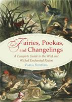 Fairies, Pookas, and Changelings: A Complete Guide to the Wild and Wicked Enchanted Realm 1578636116 Book Cover