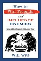 How to Win Friends and Influence Enemies: Deliver Winning Conservative Arguments Against Mainstream Media