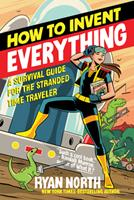How to Invent Everything: A Survival Guide for the Stranded Time Traveler 0735220158 Book Cover