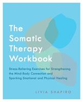 The Somatic Therapy Workbook: Stress-Relieving Exercises for Strengthening the Mind-Body Connection and Sparking Emotional and Physical Healing
