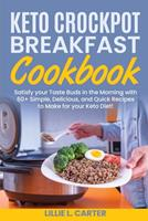 Keto Crockpot Breakfast Cookbook: Satisfy your Taste Buds in the Morning with 60+ Simple, Delicious and Quick Recipes to Make for your Keto Diet! 1802162496 Book Cover