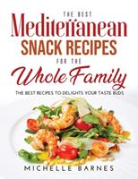 The Best Mediterranean Snack Recipes for the Whole Family: The Best Recipes to Delights Your Taste Buds 1008940003 Book Cover