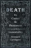 Death: The Causes and Phenomena With Special Reference to Immortality (The Literature of death and dying) 1528709365 Book Cover