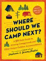 Where Should We Camp Next? : A 50 State Guide to Amazing Campgrounds and Other Unique Outdoor Accommodations