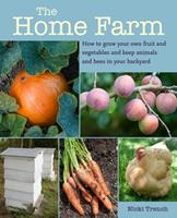 The Home Farm: How to grow your own fruit and vegetables and keep animals and bees in your backyard 1800650922 Book Cover