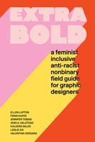 Extra Bold: A Feminist, Inclusive, Anti-Racist, Non-Binary Field Guide for Graphic Designers