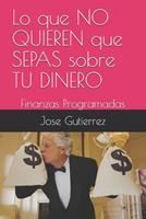 Lo que NO QUIEREN que SEPAS sobre TU DINERO: Finanzas Programadas 1710352647 Book Cover