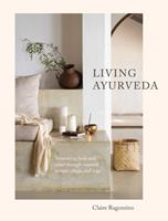 Living Ayurveda: Aligning Body and Mind Through Seasonal Recipes, Rituals, and Yoga