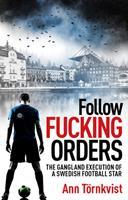 Follow Fucking Orders : The Gangland Execution of a Swedish Football Star