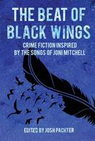 The Beat of Black Wings: Crime Fiction Inspired by the Songs of Joni Mitchell 1949135616 Book Cover