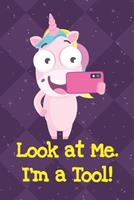 Look At Me Im A Tool: Unicorn Humor Journal and Notebook for Creative Writing and Drawing. Funny Gag Gift for Adults of All Ages 1704263956 Book Cover