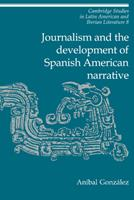 Journalism and the Development of Spanish American Narrative (Cambridge Studies in Latin American and Iberian Literature) 0521414253 Book Cover