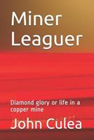 Miner Leaguer: Diamond glory or life in a copper mine 1521415331 Book Cover