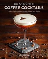 The Art & Craft of Coffee Cocktails: Over 80 recipes for mixing coffee and liquor Book Cover