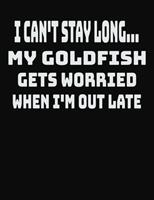 I Can't Stay Long... My Goldfish Gets Worried When I'm Out Late: College Ruled Notebook Journal for Goldfish Lovers 1704060516 Book Cover