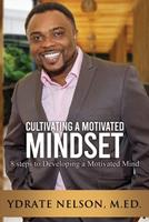 Cultivating a Motivated Mindset: 8 steps to developing a motivated mind 0986092932 Book Cover