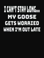 I Can't Stay Long... My Goose Gets Worried When I'm Out Late: College Ruled Notebook Journal for Goose Lovers 1704061547 Book Cover