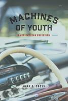 Machines of Youth: America's Car Obsession 022655113X Book Cover