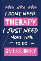 I Dont Need Therapy I Just Need More Time To Do Embroidery: Small Size Journal/ Notebook with Blank Lined Pages for Creative Writing and Note Taking 1676425233 Book Cover