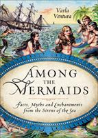 Among the Mermaids: Facts, Myths, and Enchantments from the Sirens of the Sea 1578635454 Book Cover