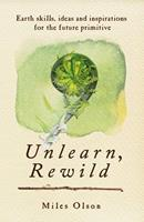 Unlearn, Rewild: Earth Skills, Ideas and Inspiration for the Future Primitive 0865717214 Book Cover