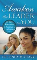 Awaken the Leader in You: 10 Life Essentials for Women in Leadership 1596692219 Book Cover