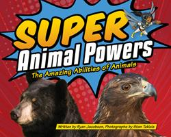 Super Animal Powers: The Amazing Abilities of Animals 1591936489 Book Cover