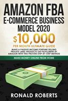 Amazon FBA E-commerce Business Model in 2020: $10,000/Month Ultimate Guide - Make a Passive Income Fortune Selling Private Label Products on Fulfillment by Amazon with This Proven Step-by-Step Method