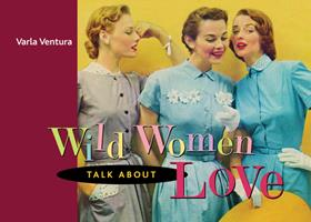 Wild Women Talk About Love 1573242918 Book Cover