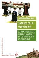 Saberes de la conversión. Jesuitas, indígenas e imperios coloniales en las fronteras de la cristiandad 9871256930 Book Cover