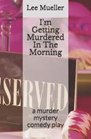 I'm Getting Murdered in the Morning: A Murder Mystery Comedy Play 1489528733 Book Cover