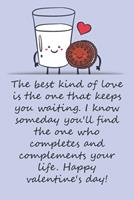 Valentines day gifts: I know someday you'll find the one who completes and complements your life: Notebook gift for best friendValentine's Day Ideas For friends Anniversary Birthday 1657971651 Book Cover