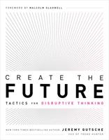 Create the Future + The Innovation Handbook: Tactics for Disruptive Thinking