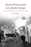 African Pentecostals in Catholic Europe: The Politics of Presence in the Twenty-First Century 0674737091 Book Cover