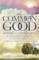 The Common Good: Rising of a New Dawn: How Living a More Conscious Life Can Heal a Nation One Heart, One Mind, One Thought at a Time 1630476188 Book Cover