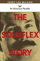The Soloflex Story, An American Parable 1439232008 Book Cover