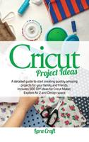 Cricut Project Ideas: A detailed guide to start creating quickly amazing projects for your family and friends. Includes 500 DIY ideas for Cricut Maker, Explore Air 2 and Design space 1801251983 Book Cover