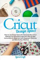 Cricut Design Space: How to use Design Space for Improving Your Cricut Makings. An Illustrated Guide with Step by Step Instructions for Beginners with Keyboard Shortcuts and Tools for Your Machine 180115600X Book Cover