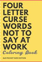 Four Letter Curse Words Not To Say At Work Coloring Book 6x9 Pocket Size Edition: Employee Boss and CoWorker Appreciation and Business Company Themed Coloring Book with Not Safe for Work Cuss Words. D 1088793711 Book Cover