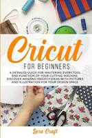 Cricut For Beginners: A Detailed Guide for Mastering every Tool and Function of Your Cutting Machine. Discover Amazing Project Ideas with Pictures and Illustration for Your Design Space 1801155992 Book Cover