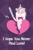 I Hope You Never Find Love: Fun and Humor Inspired Unicorn Notebook and Journal with Lined Pages for Creative Writing and Sketching 1704248280 Book Cover