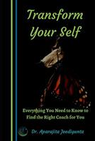 Transform Your Self: Everything You Need To Know To Find The Right Coach For You 1098604318 Book Cover