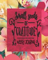 Small Seeds Of Gratitude - Weekly Journal: Daily Gratitude Journal For Women - 3 Month/13 Weeks Daily Self-Help Positivity Tracker To Help Cultivate An Attitude Of Gratitude and Thankfulness 1706139519 Book Cover