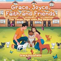 Grace, Joyce, Faith and Friends: The Three Dogs with Big Hearts 1543760465 Book Cover